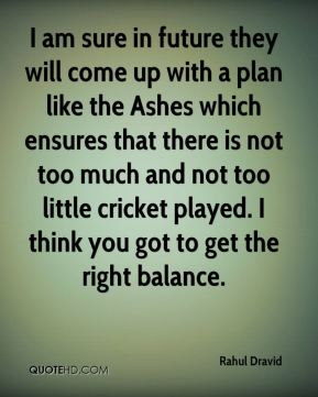 Rahul Dravid  - I am sure in future they will come up with a plan like the Ashes which ensures that there is not too much and not too little cricket played. I think you got to get the right balance.