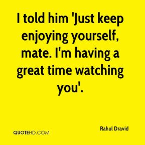 Rahul Dravid  - I told him 'Just keep enjoying yourself, mate. I'm having a great time watching you'.