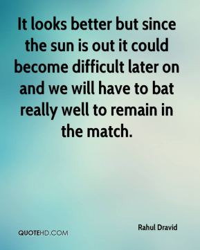Rahul Dravid  - It looks better but since the sun is out it could become difficult later on and we will have to bat really well to remain in the match.