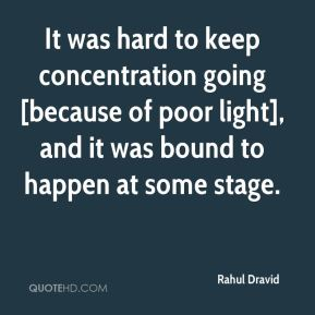 Rahul Dravid  - It was hard to keep concentration going [because of poor light], and it was bound to happen at some stage.