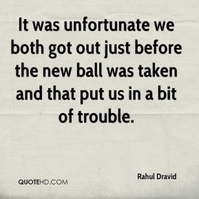 Rahul Dravid  - It was unfortunate we both got out just before the new ball was taken and that put us in a bit of trouble.