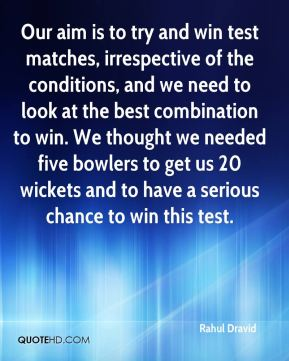 Rahul Dravid  - Our aim is to try and win test matches, irrespective of the conditions, and we need to look at the best combination to win. We thought we needed five bowlers to get us 20 wickets and to have a serious chance to win this test.