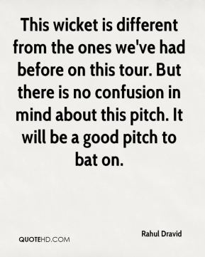 Rahul Dravid  - This wicket is different from the ones we've had before on this tour. But there is no confusion in mind about this pitch. It will be a good pitch to bat on.