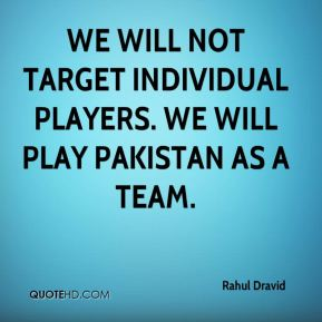 Rahul Dravid  - We will not target individual players. We will play Pakistan as a team.