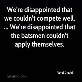 Rahul Dravid  - We're disappointed that we couldn't compete well, ... We're disappointed that the batsmen couldn't apply themselves.