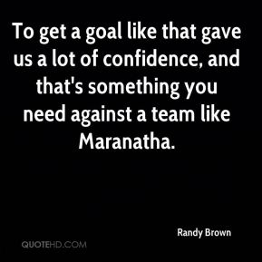 Randy Brown  - To get a goal like that gave us a lot of confidence, and that's something you need against a team like Maranatha.