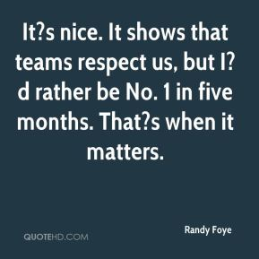 Randy Foye  - It?s nice. It shows that teams respect us, but I?d rather be No. 1 in five months. That?s when it matters.