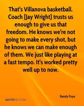 Randy Foye  - That's Villanova basketball. Coach [Jay Wright] trusts us enough to give us that freedom. He knows we're not going to make every shot, but he knows we can make enough of them. We just like playing at a fast tempo. It's worked pretty well up to now.
