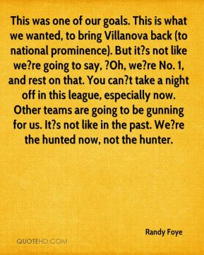 Randy Foye  - This was one of our goals. This is what we wanted, to bring Villanova back (to national prominence). But it?s not like we?re going to say, ?Oh, we?re No. 1, and rest on that. You can?t take a night off in this league, especially now. Other teams are going to be gunning for us. It?s not like in the past. We?re the hunted now, not the hunter.