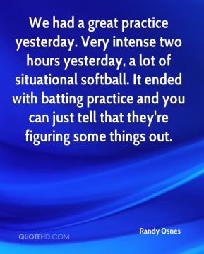 Randy Osnes  - We had a great practice yesterday. Very intense two hours yesterday, a lot of situational softball. It ended with batting practice and you can just tell that they're figuring some things out.