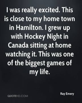 Ray Emery  - I was really excited. This is close to my home town in Hamilton. I grew up with Hockey Night in Canada sitting at home watching it. This was one of the biggest games of my life.