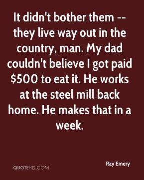 Ray Emery  - It didn't bother them -- they live way out in the country, man. My dad couldn't believe I got paid $500 to eat it. He works at the steel mill back home. He makes that in a week.
