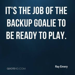 Ray Emery  - It's the job of the backup goalie to be ready to play.