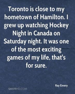 Ray Emery  - Toronto is close to my hometown of Hamilton. I grew up watching Hockey Night in Canada on Saturday night. It was one of the most exciting games of my life, that's for sure.