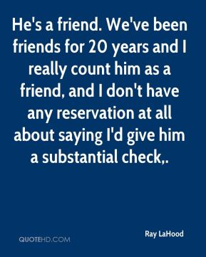 Ray LaHood  - He's a friend. We've been friends for 20 years and I really count him as a friend, and I don't have any reservation at all about saying I'd give him a substantial check.