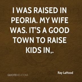 I was raised in Peoria. My wife was. It's a good town to raise kids in.