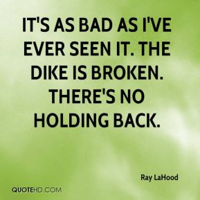 Ray LaHood  - It's as bad as I've ever seen it. The dike is broken. There's no holding back.