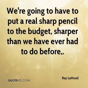 Ray LaHood  - We're going to have to put a real sharp pencil to the budget, sharper than we have ever had to do before.