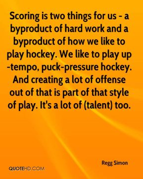 Regg Simon  - Scoring is two things for us - a byproduct of hard work and a byproduct of how we like to play hockey. We like to play up-tempo, puck-pressure hockey. And creating a lot of offense out of that is part of that style of play. It's a lot of (talent) too.