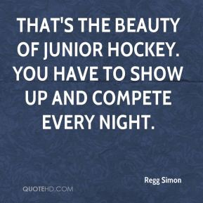 Regg Simon  - That's the beauty of junior hockey. You have to show up and compete every night.