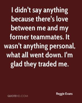 I didn't say anything because there's love between me and my former teammates. It wasn't anything personal, what all went down. I'm glad they traded me.