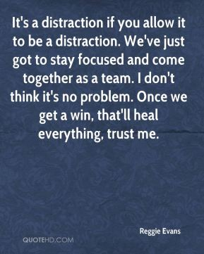 It's a distraction if you allow it to be a distraction. We've just got to stay focused and come together as a team. I don't think it's no problem. Once we get a win, that'll heal everything, trust me.