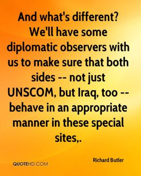 And what's different? We'll have some diplomatic observers with us to make sure that both sides -- not just UNSCOM, but Iraq, too -- behave in an appropriate manner in these special sites.