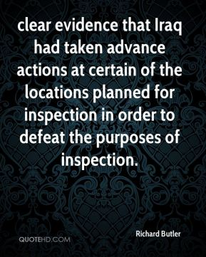 Richard Butler  - clear evidence that Iraq had taken advance actions at certain of the locations planned for inspection in order to defeat the purposes of inspection.