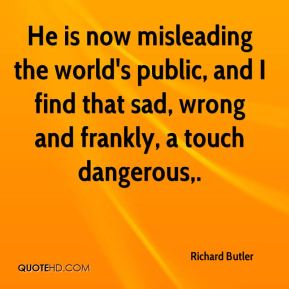 He is now misleading the world's public, and I find that sad, wrong and frankly, a touch dangerous.