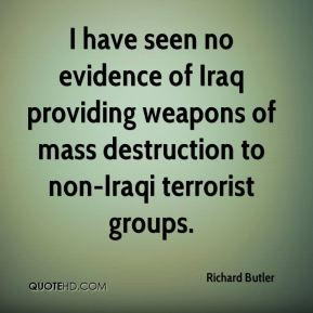 Richard Butler  - I have seen no evidence of Iraq providing weapons of mass destruction to non-Iraqi terrorist groups.