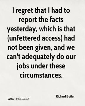Richard Butler  - I regret that I had to report the facts yesterday, which is that (unfettered access) had not been given, and we can't adequately do our jobs under these circumstances.