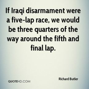 Richard Butler  - If Iraqi disarmament were a five-lap race, we would be three quarters of the way around the fifth and final lap.