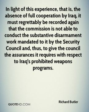 In light of this experience, that is, the absence of full cooperation by Iraq, it must regrettably be recorded again that the commission is not able to conduct the substantive disarmament work mandated to it by the Security Council and, thus, to give the council the assurances it requires with respect to Iraq's prohibited weapons programs.