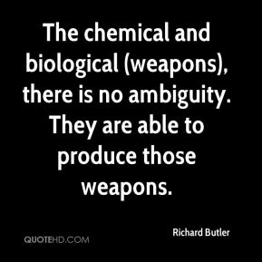 Richard Butler  - The chemical and biological (weapons), there is no ambiguity. They are able to produce those weapons.