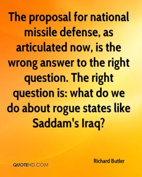 Richard Butler  - The proposal for national missile defense, as articulated now, is the wrong answer to the right question. The right question is: what do we do about rogue states like Saddam's Iraq?