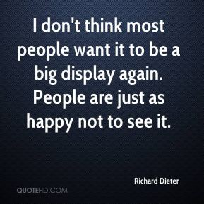 Richard Dieter  - I don't think most people want it to be a big display again. People are just as happy not to see it.