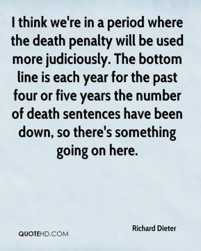 Richard Dieter  - I think we're in a period where the death penalty will be used more judiciously. The bottom line is each year for the past four or five years the number of death sentences have been down, so there's something going on here.