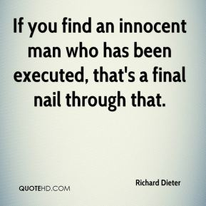 If you find an innocent man who has been executed, that's a final nail through that.