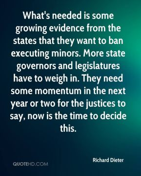 Richard Dieter  - What's needed is some growing evidence from the states that they want to ban executing minors. More state governors and legislatures have to weigh in. They need some momentum in the next year or two for the justices to say, now is the time to decide this.