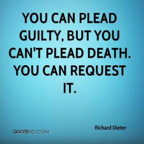 You can plead guilty, but you can't plead death. You can request it.