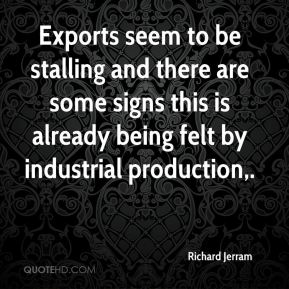 Richard Jerram  - Exports seem to be stalling and there are some signs this is already being felt by industrial production.