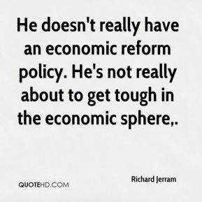 Richard Jerram  - He doesn't really have an economic reform policy. He's not really about to get tough in the economic sphere.