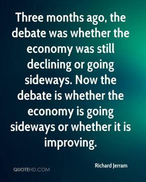 Three months ago, the debate was whether the economy was still declining or going sideways. Now the debate is whether the economy is going sideways or whether it is improving.