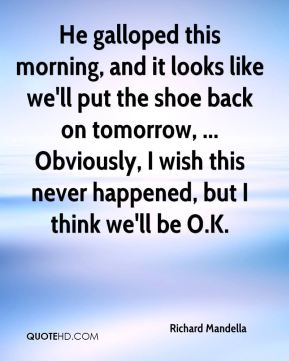 Richard Mandella  - He galloped this morning, and it looks like we'll put the shoe back on tomorrow, ... Obviously, I wish this never happened, but I think we'll be O.K.