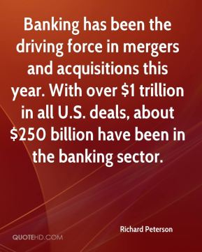 Richard Peterson  - Banking has been the driving force in mergers and acquisitions this year. With over $1 trillion in all U.S. deals, about $250 billion have been in the banking sector.