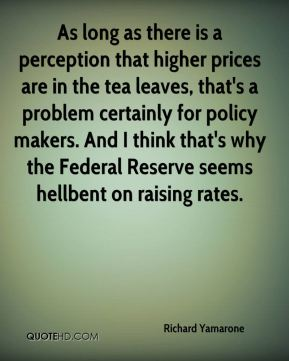 Richard Yamarone  - As long as there is a perception that higher prices are in the tea leaves, that's a problem certainly for policy makers. And I think that's why the Federal Reserve seems hellbent on raising rates.