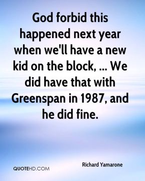 God forbid this happened next year when we'll have a new kid on the block, ... We did have that with Greenspan in 1987, and he did fine.