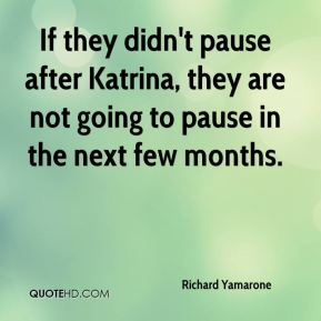 If they didn't pause after Katrina, they are not going to pause in the next few months.