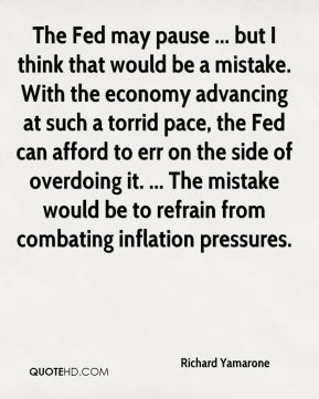 The Fed may pause ... but I think that would be a mistake. With the economy advancing at such a torrid pace, the Fed can afford to err on the side of overdoing it. ... The mistake would be to refrain from combating inflation pressures.