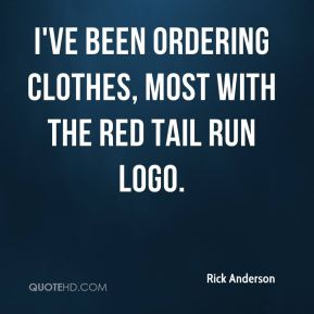 Rick Anderson  - I've been ordering clothes, most with the Red Tail Run logo.